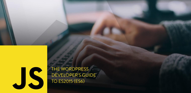 The WordPress Developer's Guide to ES2015 (ES6)