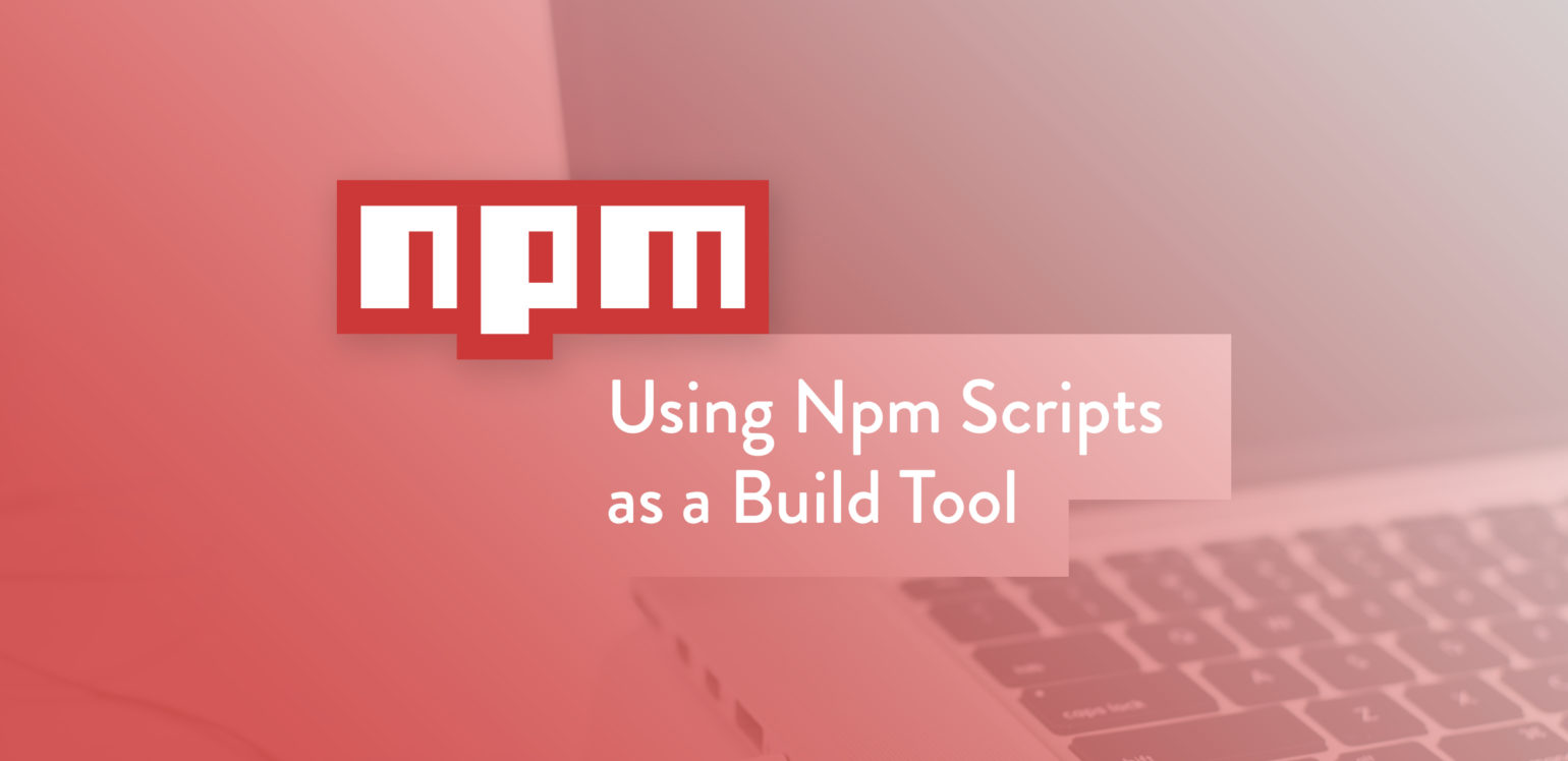 Using Npm Scripts as a Build Tool