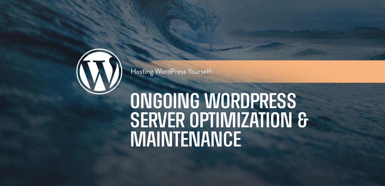 Hosting WordPress Yourself: Ongoing WordPress Server Optimization & Maintenance