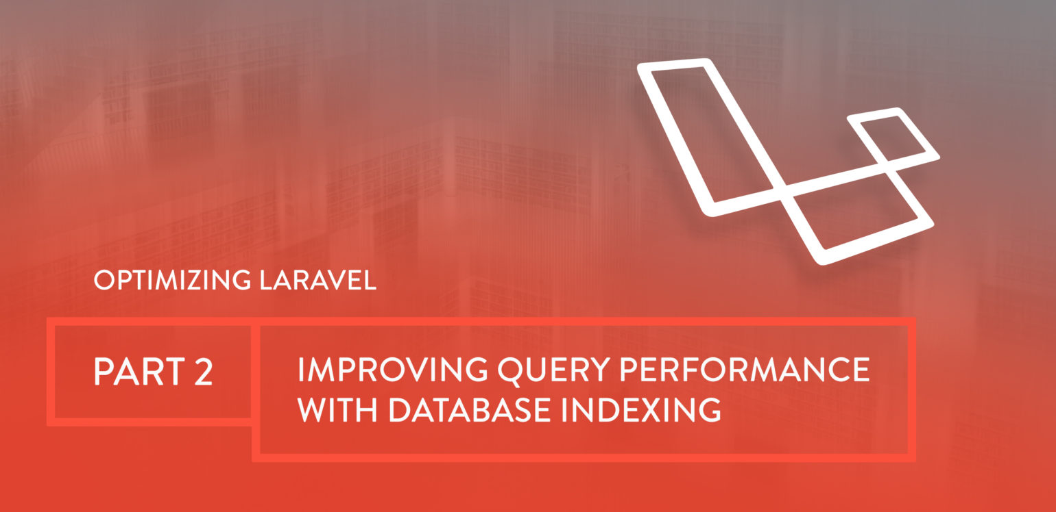 Optimizing Laravel Part 2: Improving Query Performance with