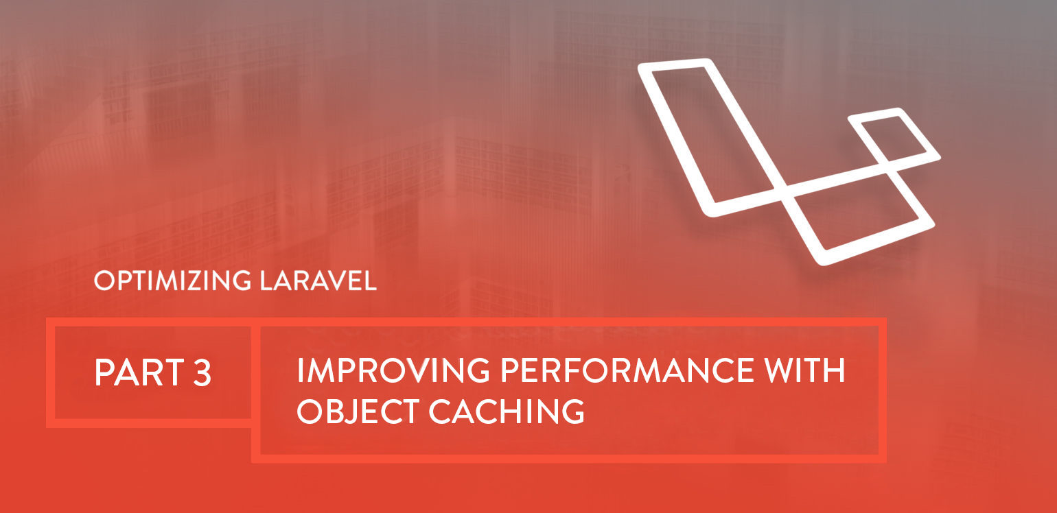 Optimizing Laravel Part 3: Improving Performance with Object Caching
