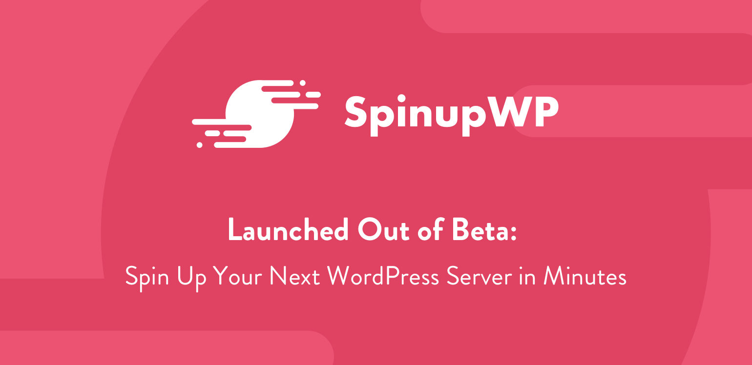 SpinupWP Launched Out of Beta - Spin Up Your Next WordPress Server in Minutes