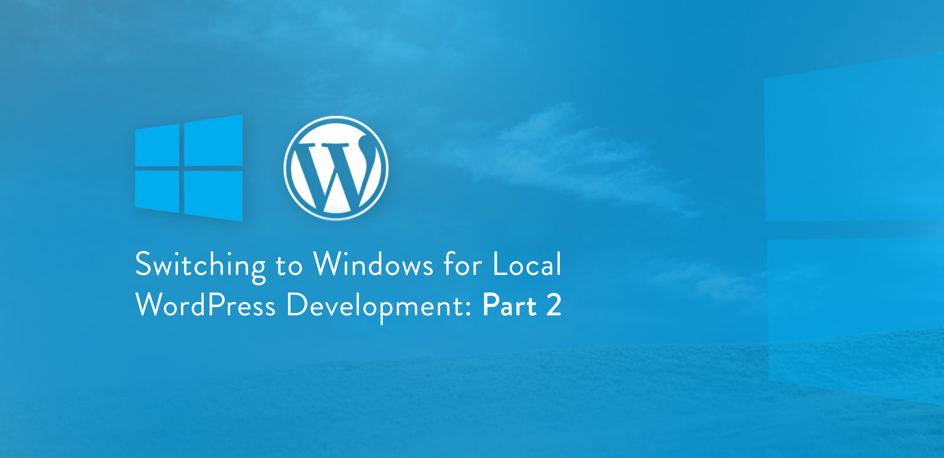 Switching to Windows for Local WordPress Development: Part 2