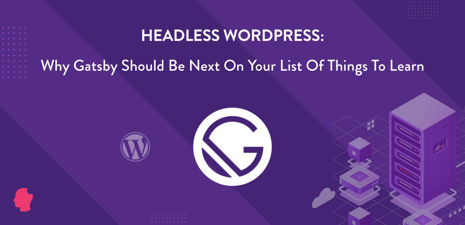 Headless WordPress: Why Gatsby Should Be Next on Your List
